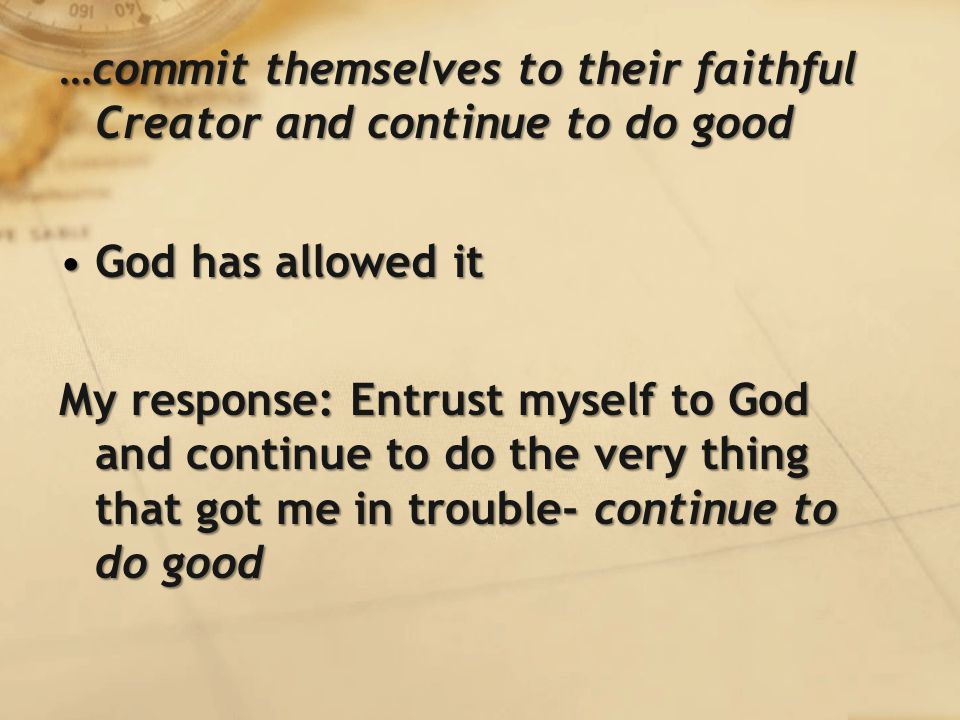 …commit themselves to their faithful Creator and continue to do good God has allowed itGod has allowed it My response: Entrust myself to God and continue to do the very thing that got me in trouble- continue to do good