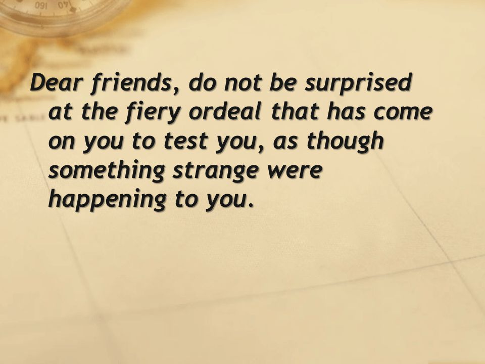 Dear friends, do not be surprised at the fiery ordeal that has come on you to test you, as though something strange were happening to you.