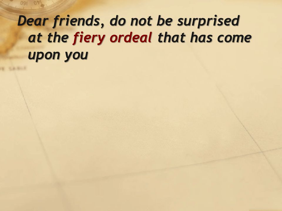 Dear friends, do not be surprised at the fiery ordeal that has come upon you