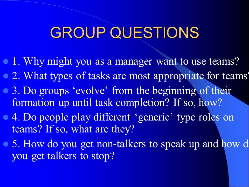 GROUP QUESTIONS 1. Why might you as a manager want to use teams.