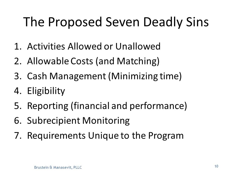 The Proposed Seven Deadly Sins 1.Activities Allowed or Unallowed 2.Allowable Costs (and Matching) 3.Cash Management (Minimizing time) 4.Eligibility 5.Reporting (financial and performance) 6.Subrecipient Monitoring 7.Requirements Unique to the Program Brustein & Manasevit, PLLC 10