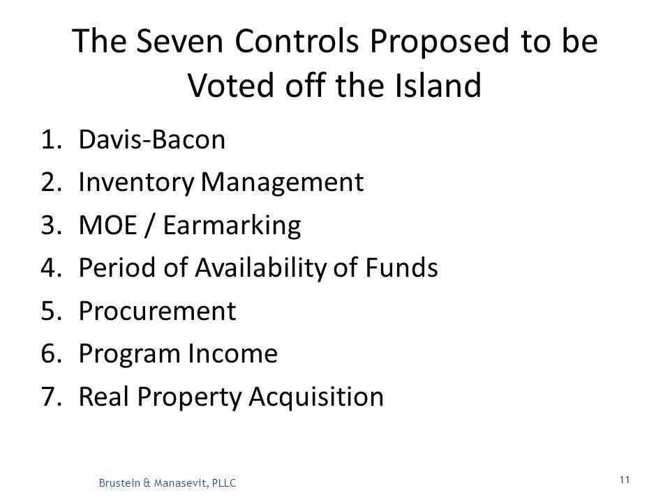The Seven Controls Proposed to be Voted off the Island 1.Davis-Bacon 2.Inventory Management 3.MOE / Earmarking 4.Period of Availability of Funds 5.Procurement 6.Program Income 7.Real Property Acquisition Brustein & Manasevit, PLLC 11