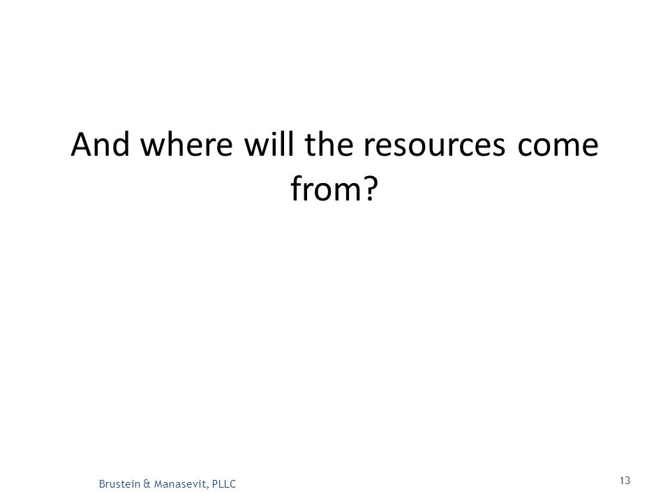 And where will the resources come from Brustein & Manasevit, PLLC 13
