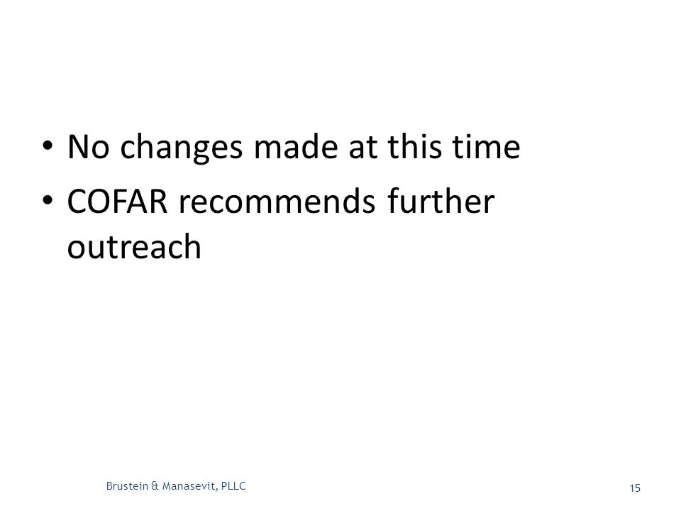 No changes made at this time COFAR recommends further outreach Brustein & Manasevit, PLLC 15