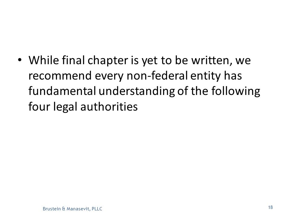 While final chapter is yet to be written, we recommend every non-federal entity has fundamental understanding of the following four legal authorities Brustein & Manasevit, PLLC 18