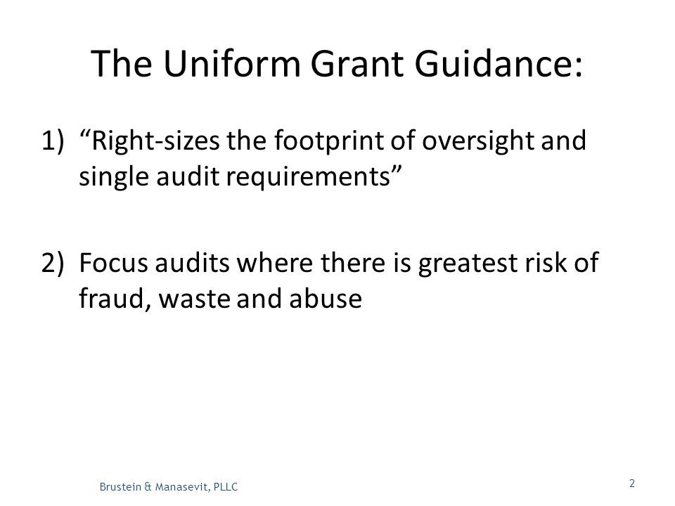 The Uniform Grant Guidance: 1) Right-sizes the footprint of oversight and single audit requirements 2)Focus audits where there is greatest risk of fraud, waste and abuse Brustein & Manasevit, PLLC 2