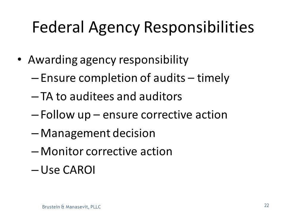 Federal Agency Responsibilities Awarding agency responsibility – Ensure completion of audits – timely – TA to auditees and auditors – Follow up – ensure corrective action – Management decision – Monitor corrective action – Use CAROI Brustein & Manasevit, PLLC 22