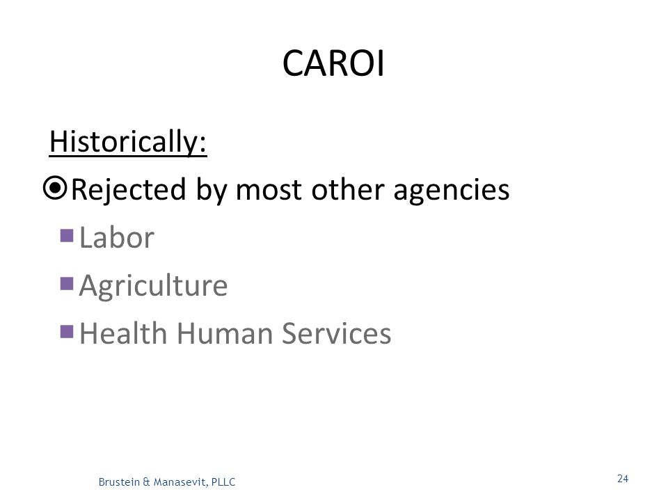 CAROI Historically:  Rejected by most other agencies  Labor  Agriculture  Health Human Services Brustein & Manasevit, PLLC 24