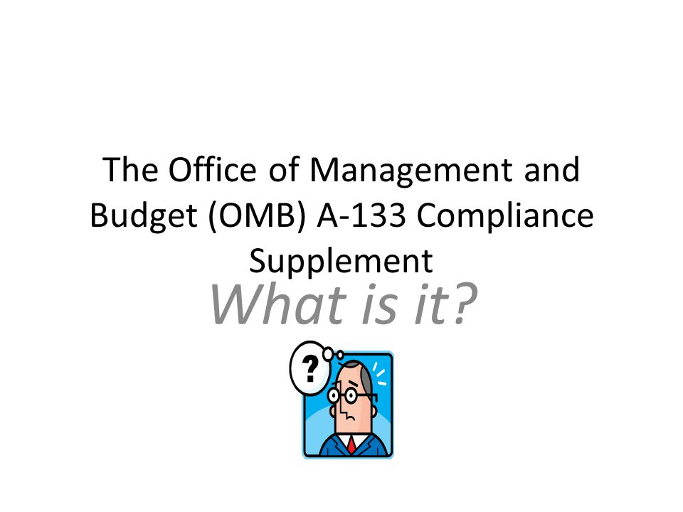 The Office of Management and Budget (OMB) A-133 Compliance Supplement What is it