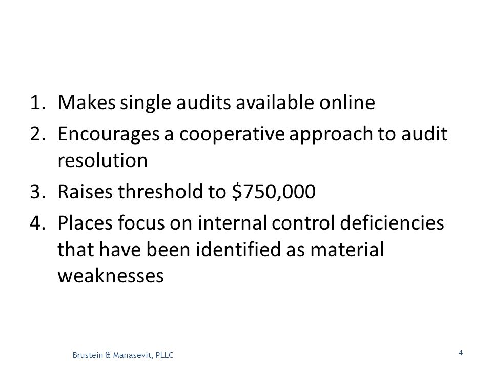 1.Makes single audits available online 2.Encourages a cooperative approach to audit resolution 3.Raises threshold to $750,000 4.Places focus on internal control deficiencies that have been identified as material weaknesses Brustein & Manasevit, PLLC 4