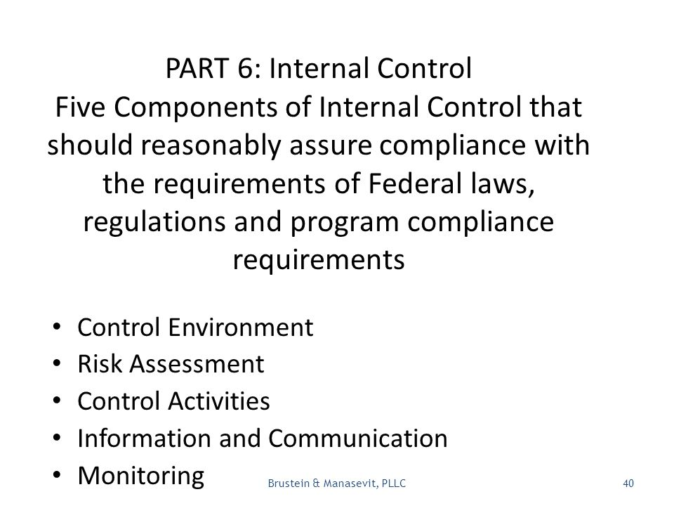 PART 6: Internal Control Five Components of Internal Control that should reasonably assure compliance with the requirements of Federal laws, regulations and program compliance requirements Control Environment Risk Assessment Control Activities Information and Communication Monitoring Brustein & Manasevit, PLLC40
