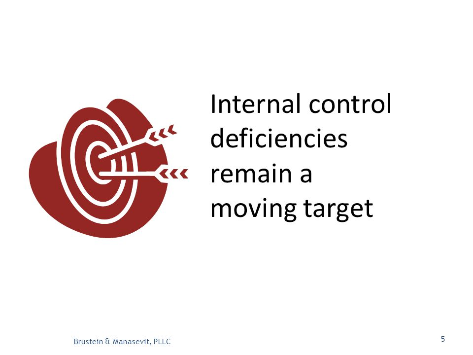 Internal control deficiencies remain a moving target Brustein & Manasevit, PLLC 5