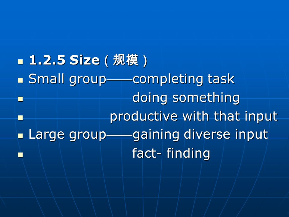 1.2.5 Size (规模) 1.2.5 Size (规模) Small group —— completing task Small group —— completing task doing something doing something productive with that input productive with that input Large group —— gaining diverse input Large group —— gaining diverse input fact- finding fact- finding
