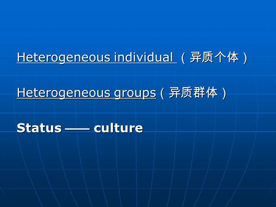Heterogeneous individual (异质个体) Heterogeneous groups (异质群体) Status —— culture