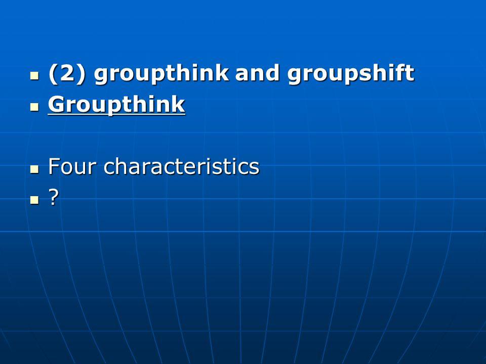 (2) groupthink and groupshift (2) groupthink and groupshift Groupthink Groupthink Four characteristics Four characteristics ?