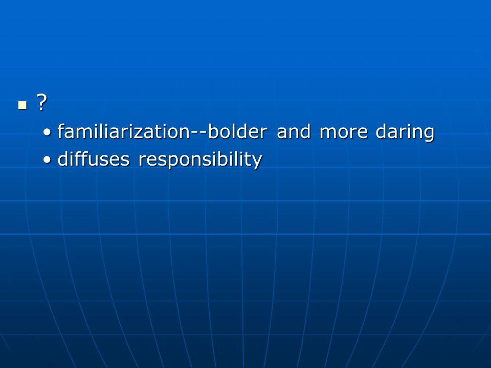 ? familiarization--bolder and more daringfamiliarization--bolder and more daring diffuses responsibilitydiffuses responsibility