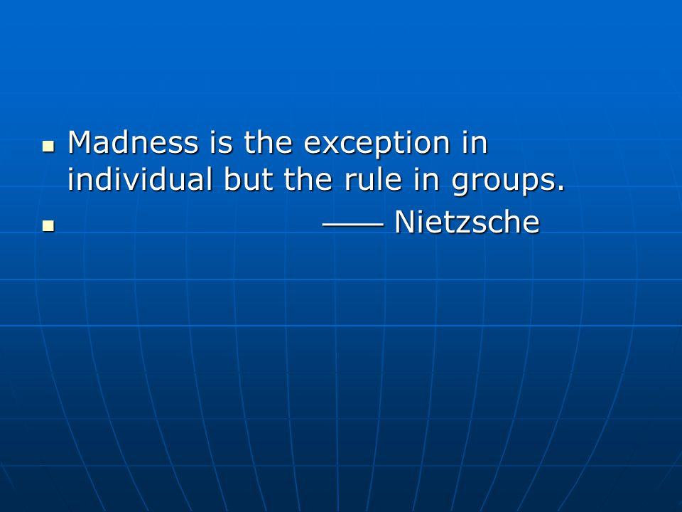 Madness is the exception in individual but the rule in groups.