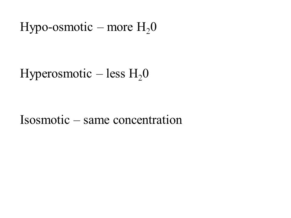 Hypo-osmotic – more H 2 0 Hyperosmotic – less H 2 0 Isosmotic – same concentration