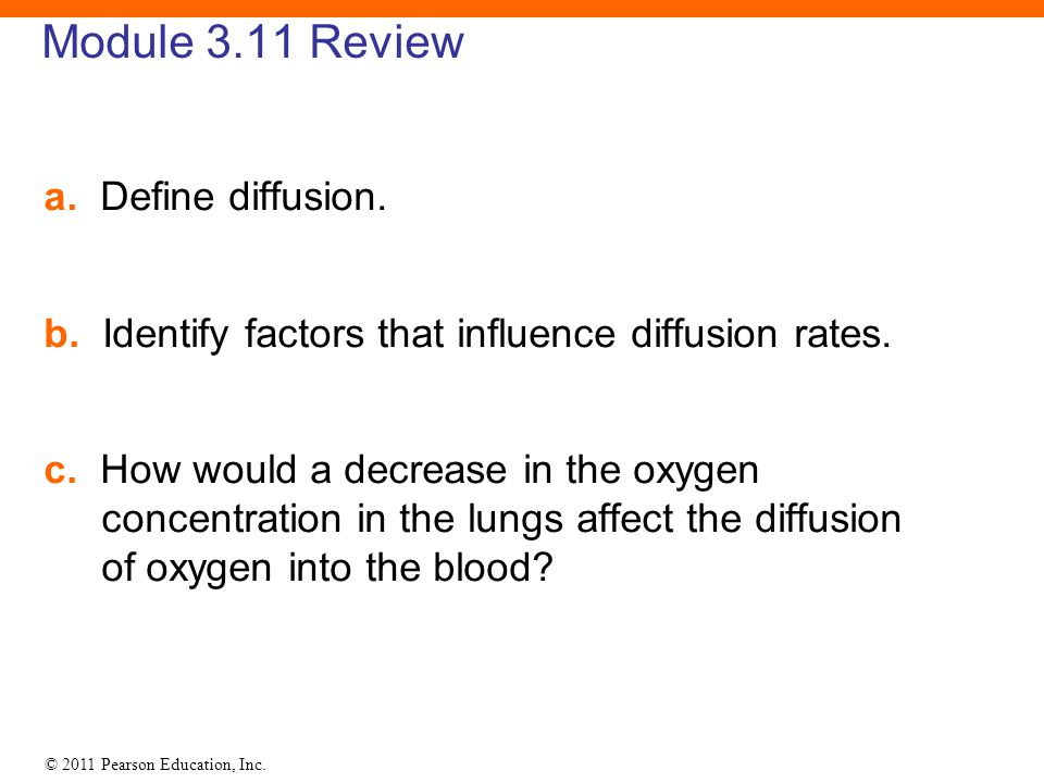 © 2011 Pearson Education, Inc. Module 3.11 Review a. Define diffusion. b. Identify factors that influence diffusion rates. c. How would a decrease in