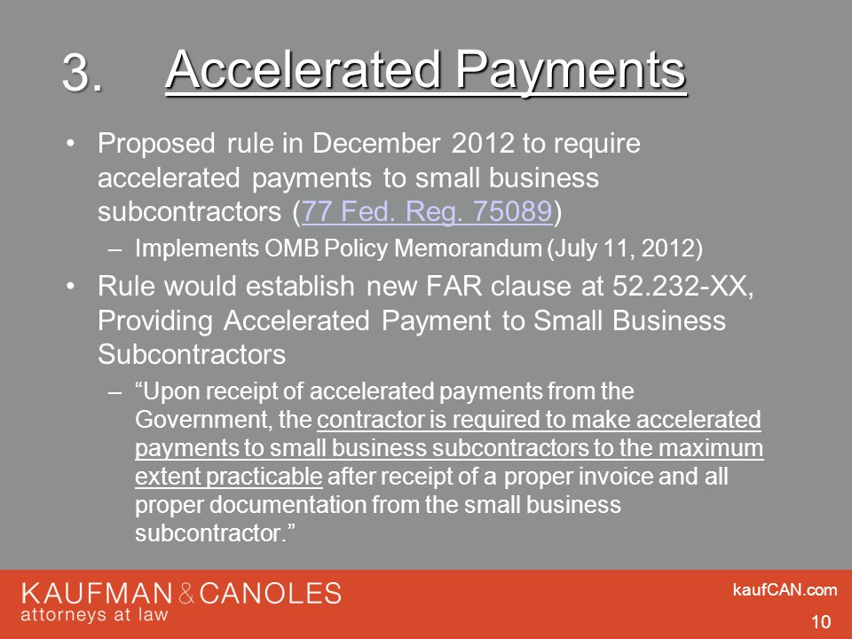 kaufCAN.com 10 Accelerated Payments Proposed rule in December 2012 to require accelerated payments to small business subcontractors (77 Fed. Reg. 7508
