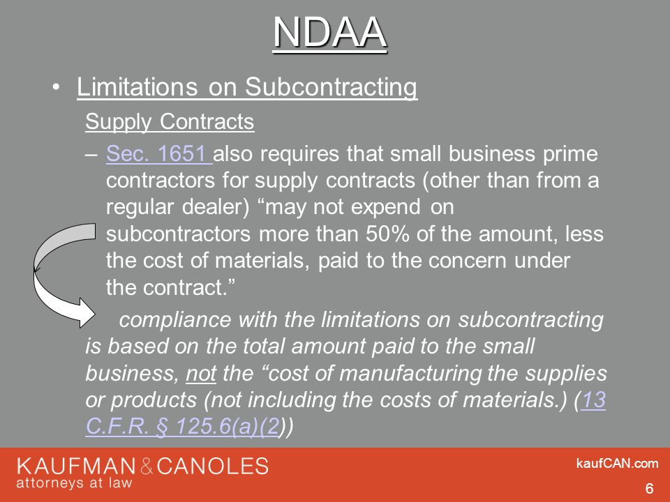 kaufCAN.com 6 NDAA Limitations on Subcontracting Supply Contracts –Sec. 1651 also requires that small business prime contractors for supply contracts