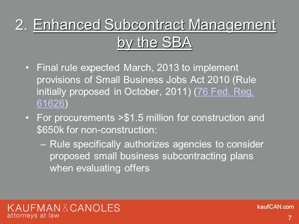 kaufCAN.com 7 Enhanced Subcontract Management by the SBA Final rule expected March, 2013 to implement provisions of Small Business Jobs Act 2010 (Rule