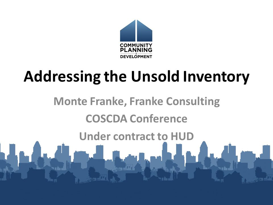 Addressing the Unsold Inventory Monte Franke, Franke Consulting COSCDA Conference Under contract to HUD
