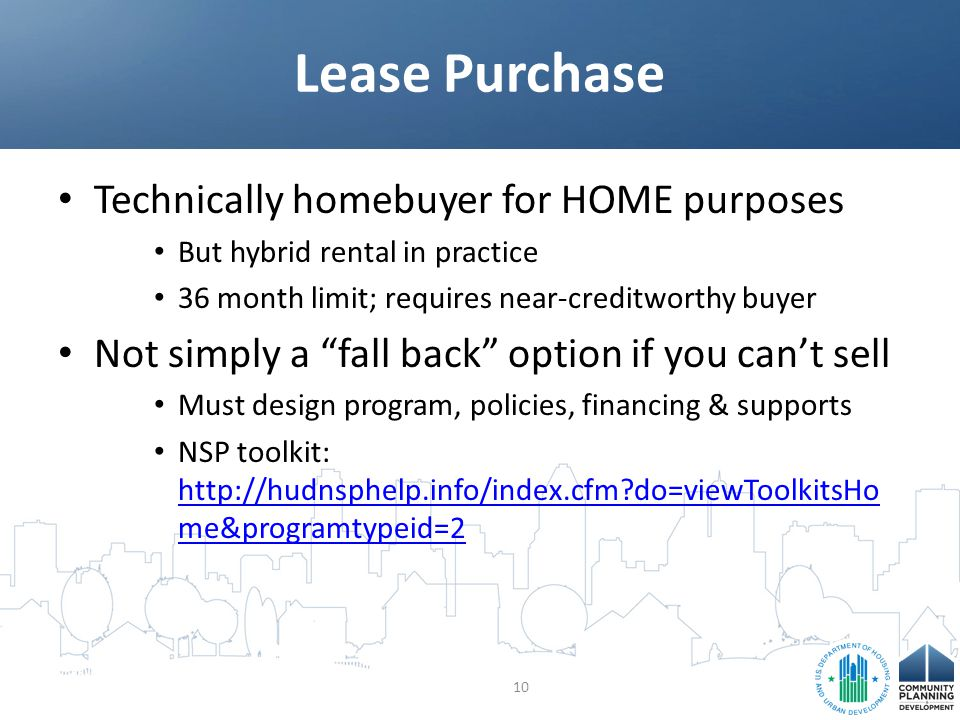 Technically homebuyer for HOME purposes But hybrid rental in practice 36 month limit; requires near-creditworthy buyer Not simply a fall back option if you can't sell Must design program, policies, financing & supports NSP toolkit: http://hudnsphelp.info/index.cfm?do=viewToolkitsHo me&programtypeid=2 http://hudnsphelp.info/index.cfm?do=viewToolkitsHo me&programtypeid=2 Lease Purchase 10