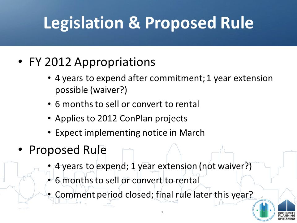 FY 2012 Appropriations 4 years to expend after commitment; 1 year extension possible (waiver?) 6 months to sell or convert to rental Applies to 2012 ConPlan projects Expect implementing notice in March Proposed Rule 4 years to expend; 1 year extension (not waiver?) 6 months to sell or convert to rental Comment period closed; final rule later this year.