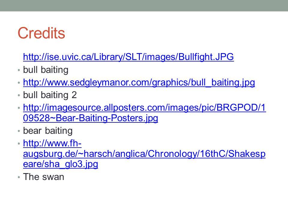 Credits http://ise.uvic.ca/Library/SLT/images/Bullfight.JPG bull baiting http://www.sedgleymanor.com/graphics/bull_baiting.jpg bull baiting 2 http://imagesource.allposters.com/images/pic/BRGPOD/1 09528~Bear-Baiting-Posters.jpg http://imagesource.allposters.com/images/pic/BRGPOD/1 09528~Bear-Baiting-Posters.jpg bear baiting http://www.fh- augsburg.de/~harsch/anglica/Chronology/16thC/Shakesp eare/sha_glo3.jpg http://www.fh- augsburg.de/~harsch/anglica/Chronology/16thC/Shakesp eare/sha_glo3.jpg The swan