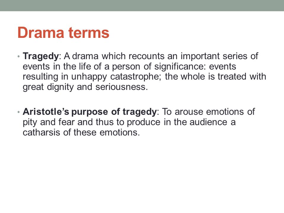 Drama terms Tragedy: A drama which recounts an important series of events in the life of a person of significance: events resulting in unhappy catastrophe; the whole is treated with great dignity and seriousness.