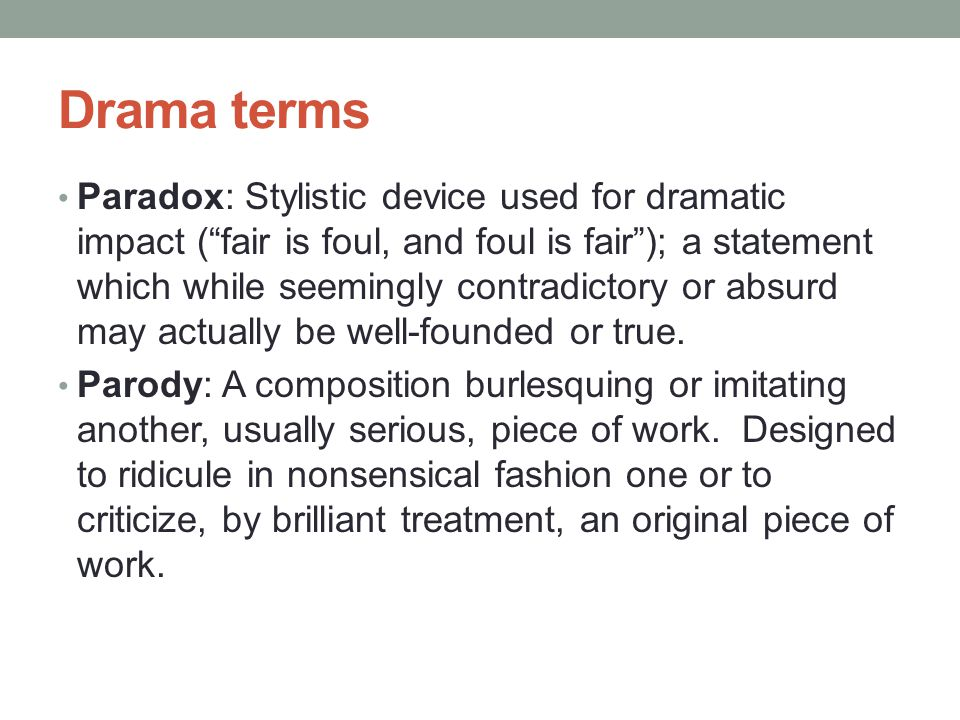 Drama terms Paradox: Stylistic device used for dramatic impact ( fair is foul, and foul is fair ); a statement which while seemingly contradictory or absurd may actually be well-founded or true.