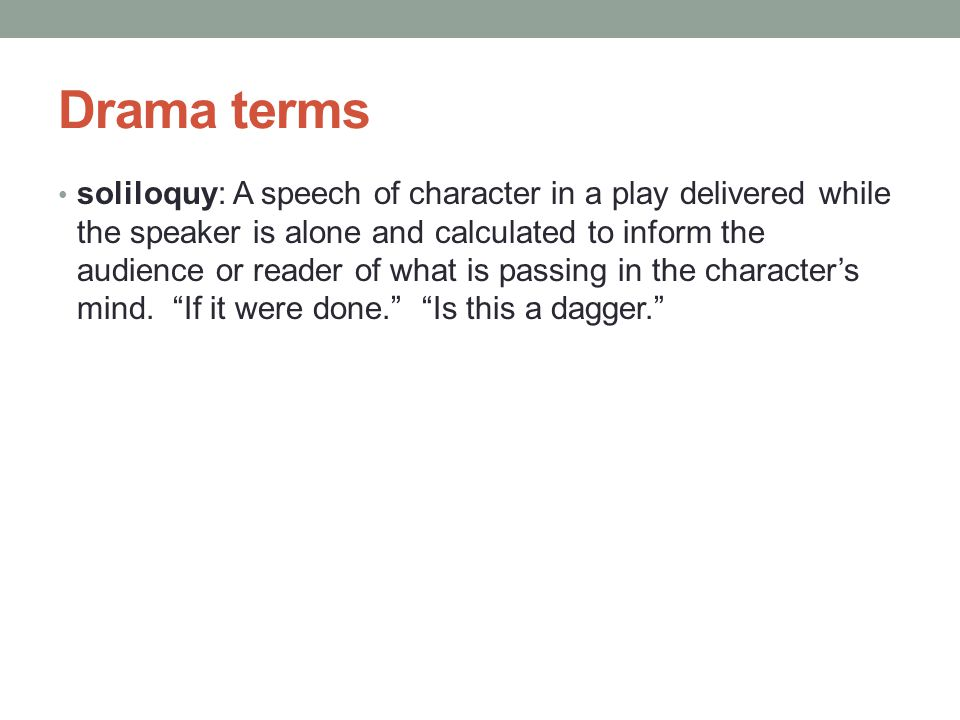 Drama terms soliloquy: A speech of character in a play delivered while the speaker is alone and calculated to inform the audience or reader of what is passing in the character's mind.