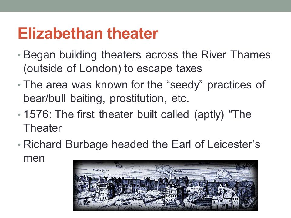 Elizabethan theater Began building theaters across the River Thames (outside of London) to escape taxes The area was known for the seedy practices of bear/bull baiting, prostitution, etc.