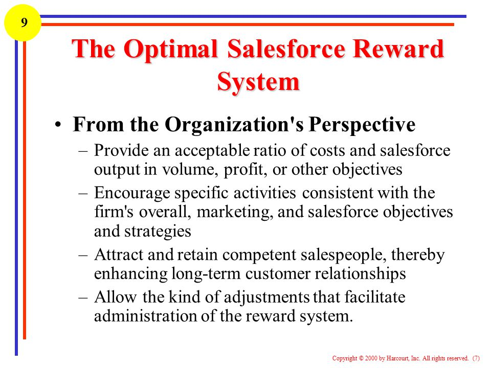 1 Copyright © 2000 by Harcourt, Inc. All rights reserved. (7) 9 The Optimal Salesforce Reward System From the Organization's Perspective –Provide an a