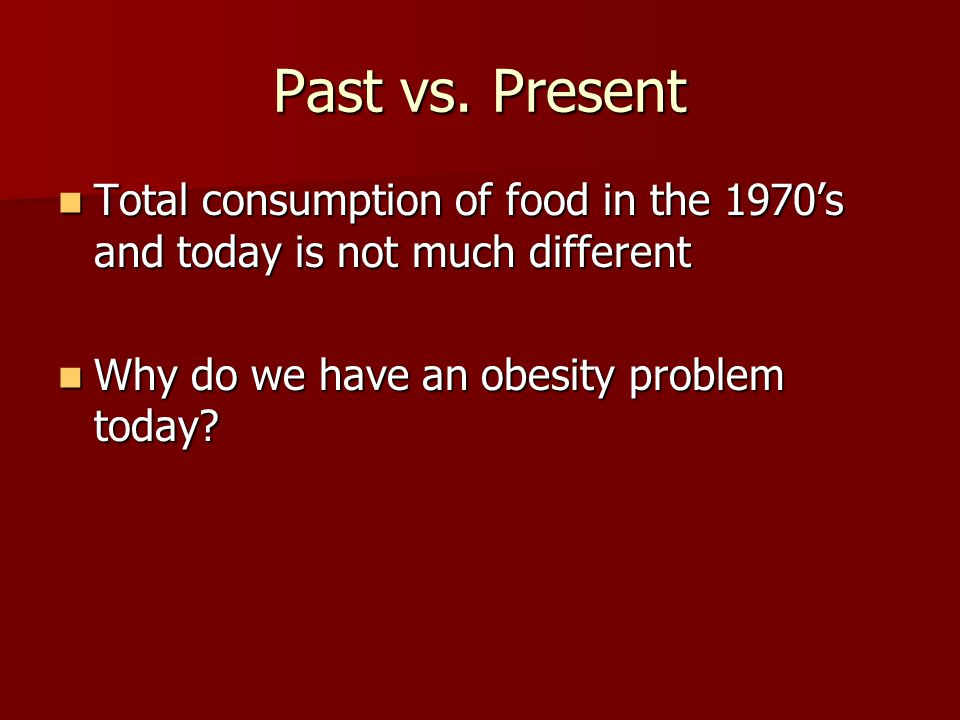 Past vs. Present Total consumption of food in the 1970's and today is not much different Total consumption of food in the 1970's and today is not much