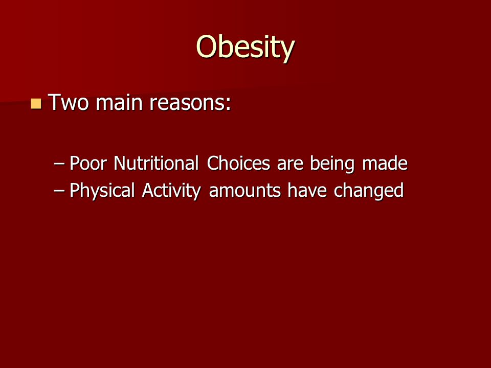 Obesity Two main reasons: Two main reasons: –Poor Nutritional Choices are being made –Physical Activity amounts have changed