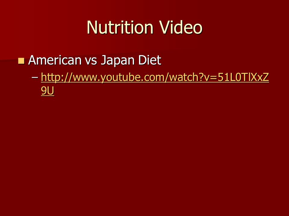 Nutrition Video American vs Japan Diet American vs Japan Diet –http://www.youtube.com/watch v=51L0TlXxZ 9U http://www.youtube.com/watch v=51L0TlXxZ 9Uhttp://www.youtube.com/watch v=51L0TlXxZ 9U
