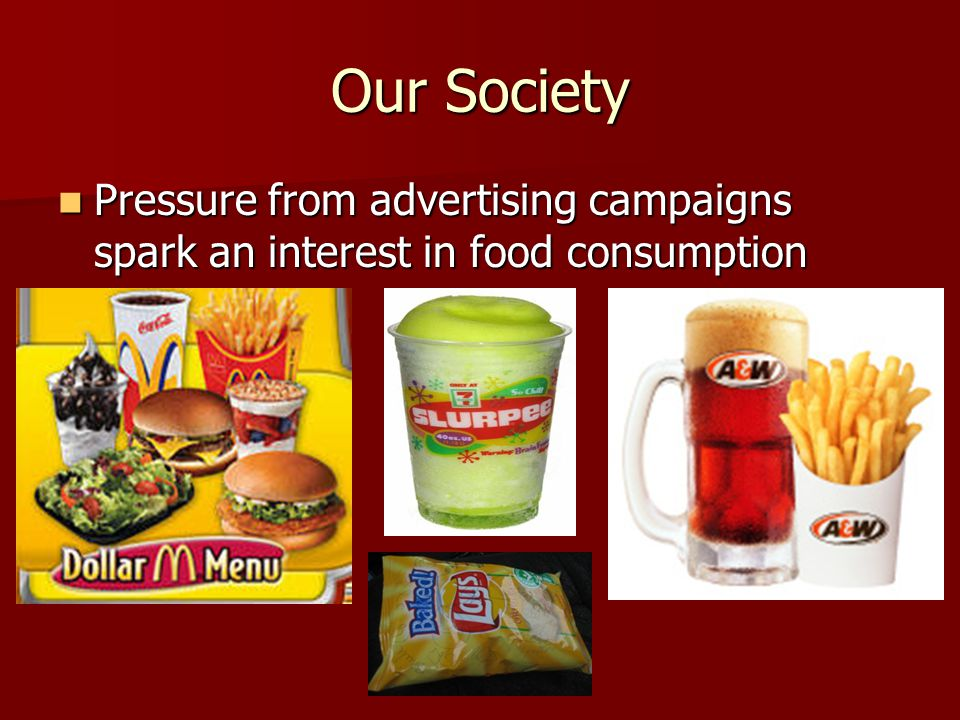 Our Society Pressure from advertising campaigns spark an interest in food consumption Pressure from advertising campaigns spark an interest in food consumption
