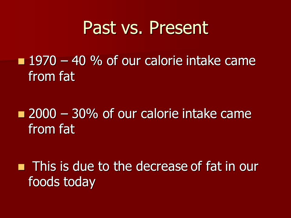Past vs. Present 1970 – 40 % of our calorie intake came from fat 1970 – 40 % of our calorie intake came from fat 2000 – 30% of our calorie intake came