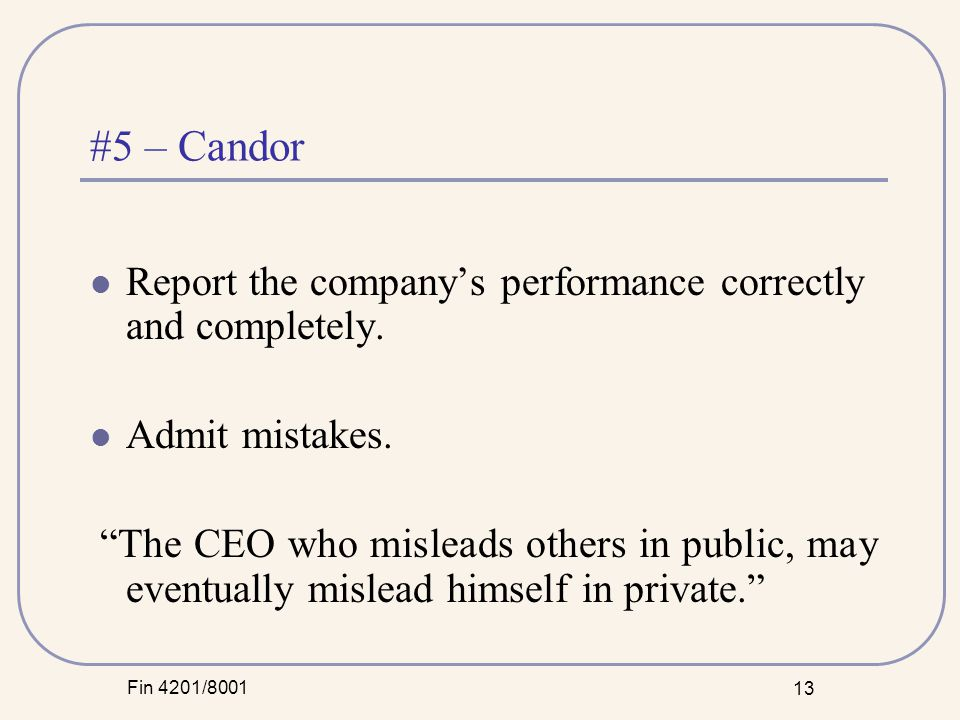 Fin 4201/8001 13 #5 – Candor Report the company's performance correctly and completely.