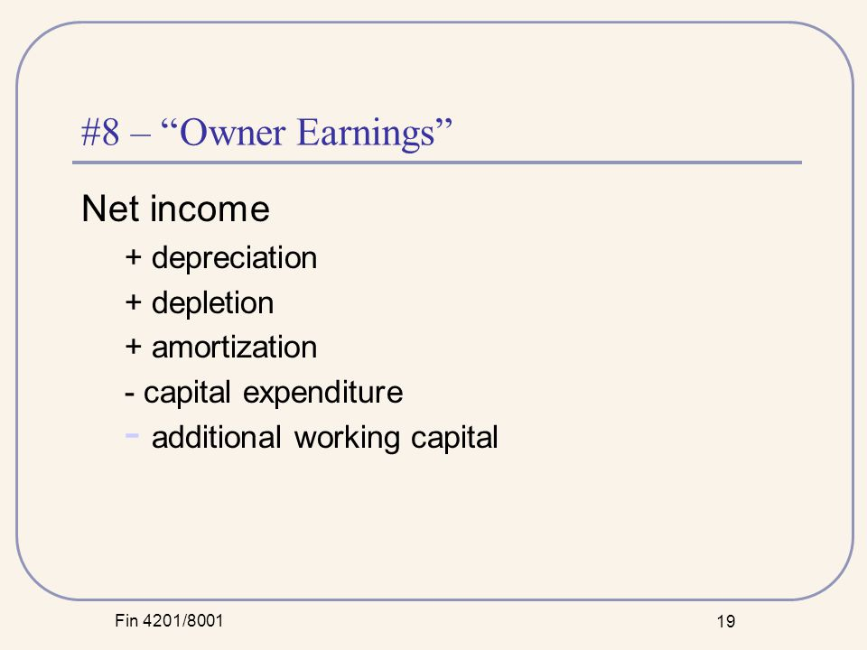 Fin 4201/8001 19 #8 – Owner Earnings Net income + depreciation + depletion + amortization - capital expenditure - additional working capital