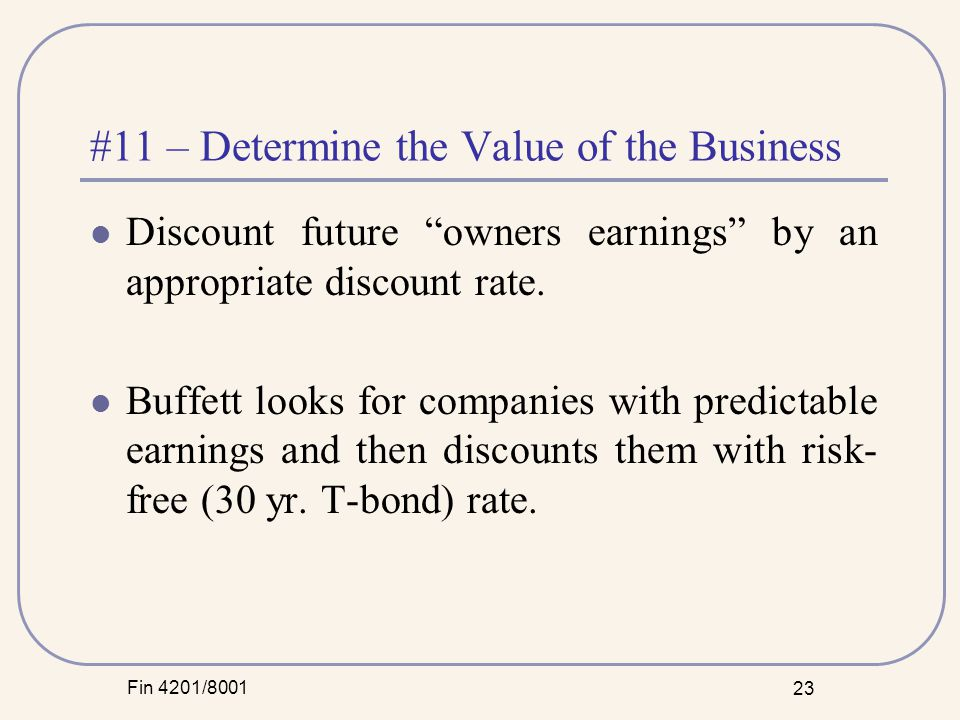 Fin 4201/8001 23 #11 – Determine the Value of the Business Discount future owners earnings by an appropriate discount rate.