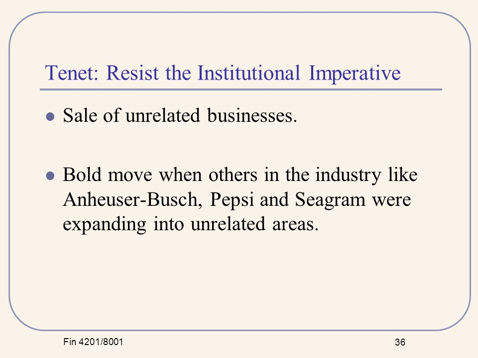 Fin 4201/8001 36 Tenet: Resist the Institutional Imperative Sale of unrelated businesses.