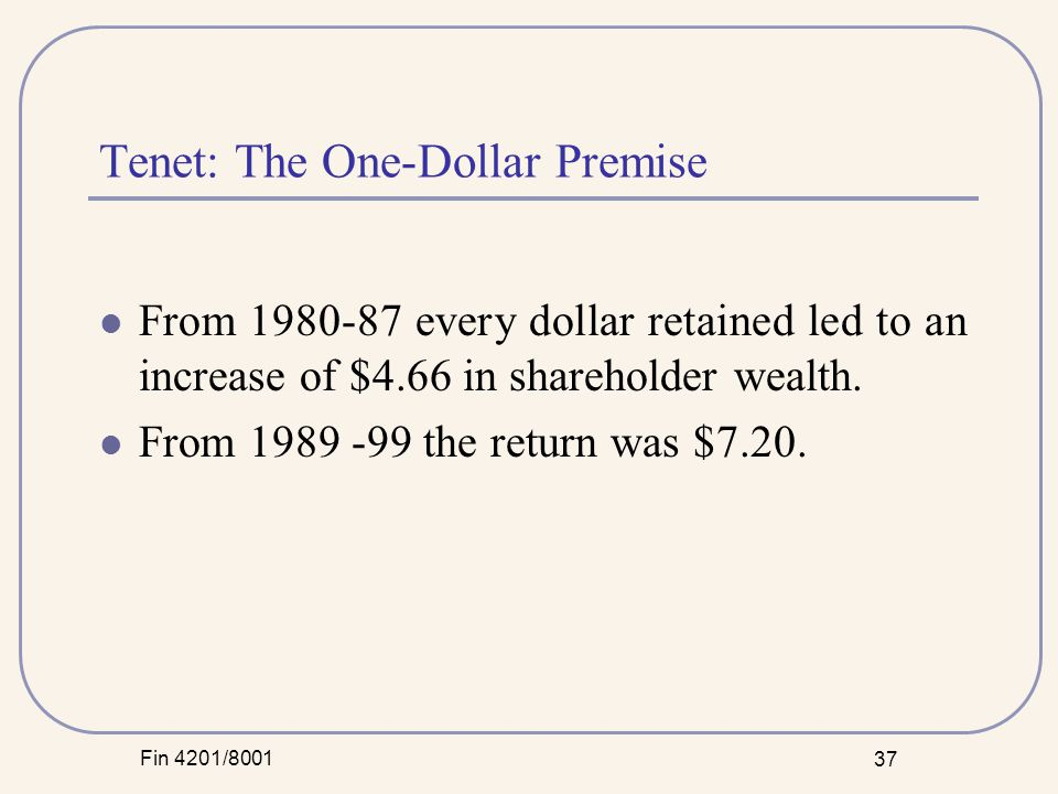 Fin 4201/8001 37 Tenet: The One-Dollar Premise From 1980-87 every dollar retained led to an increase of $4.66 in shareholder wealth.