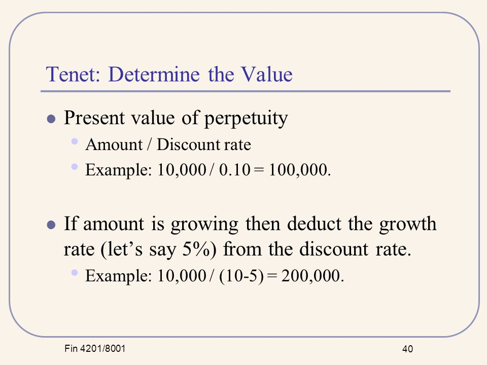 Fin 4201/8001 40 Tenet: Determine the Value Present value of perpetuity Amount / Discount rate Example: 10,000 / 0.10 = 100,000.