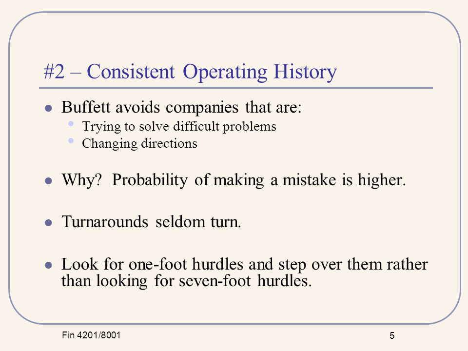 Fin 4201/8001 5 #2 – Consistent Operating History Buffett avoids companies that are: Trying to solve difficult problems Changing directions Why.