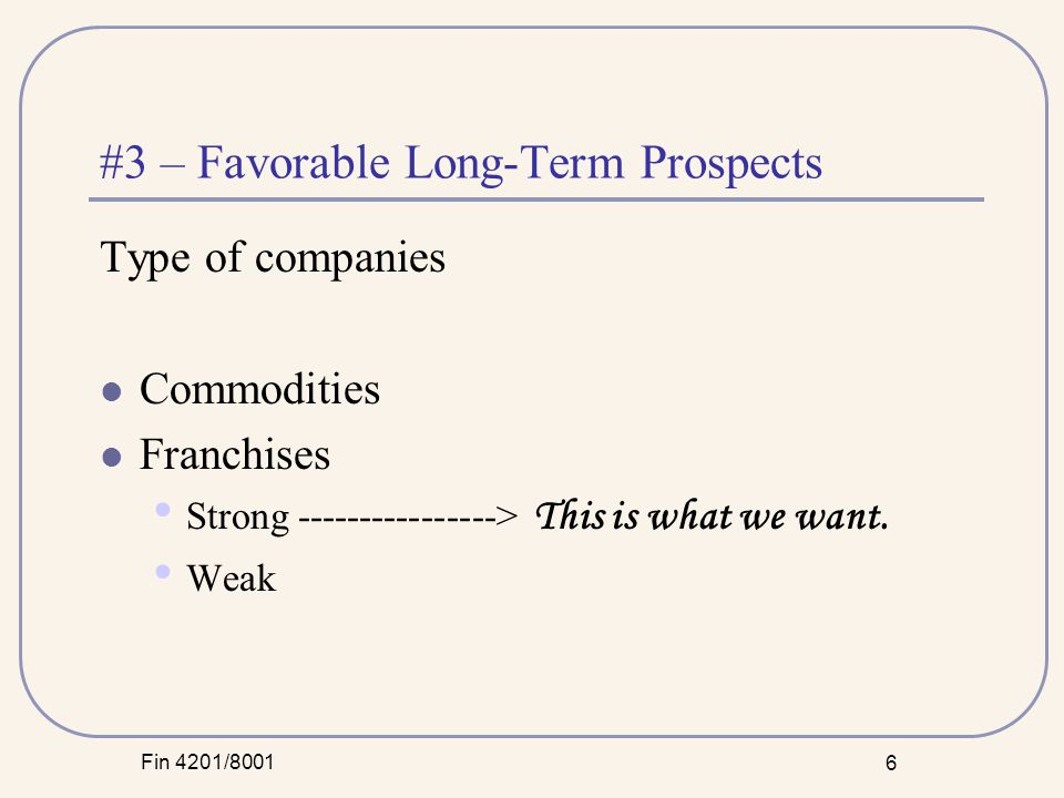 Fin 4201/8001 6 #3 – Favorable Long-Term Prospects Type of companies Commodities Franchises Strong ----------------> This is what we want.