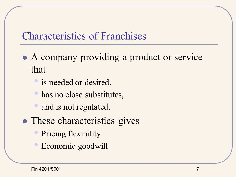 Fin 4201/8001 7 Characteristics of Franchises A company providing a product or service that is needed or desired, has no close substitutes, and is not regulated.