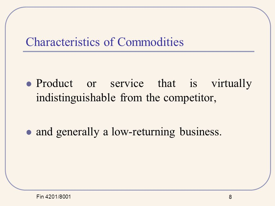 Fin 4201/8001 8 Characteristics of Commodities Product or service that is virtually indistinguishable from the competitor, and generally a low-returning business.